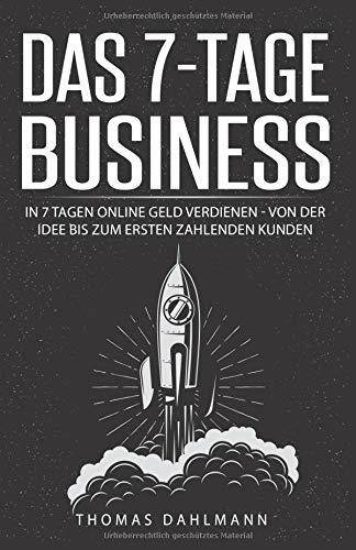 Das 7-Tage-Business: In 7 Tagen online Geld verdienen – Von der Idee bis zum ersten zahlenden Kunden